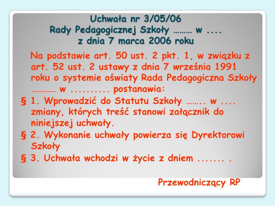 Uchwała nr 3/05/06 Rady Pedagogicznej Szkoły ……… w.... z dnia 7 marca 2006 roku Na podstawie art. 50 ust. 2 pkt. 1, w związku z art. 52 ust. 2 ustawy