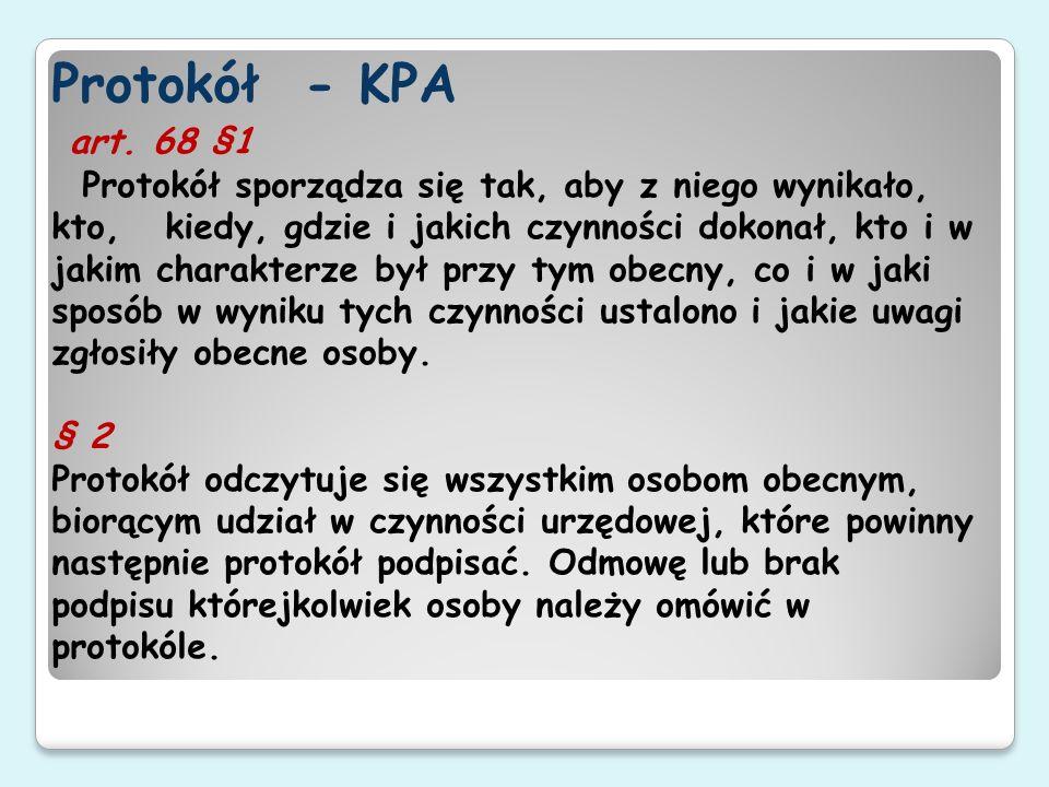 Protokół - KPA art. 68 §1 Protokół sporządza się tak, aby z niego wynikało, kto, kiedy, gdzie i jakich czynności dokonał, kto i w jakim charakterze by