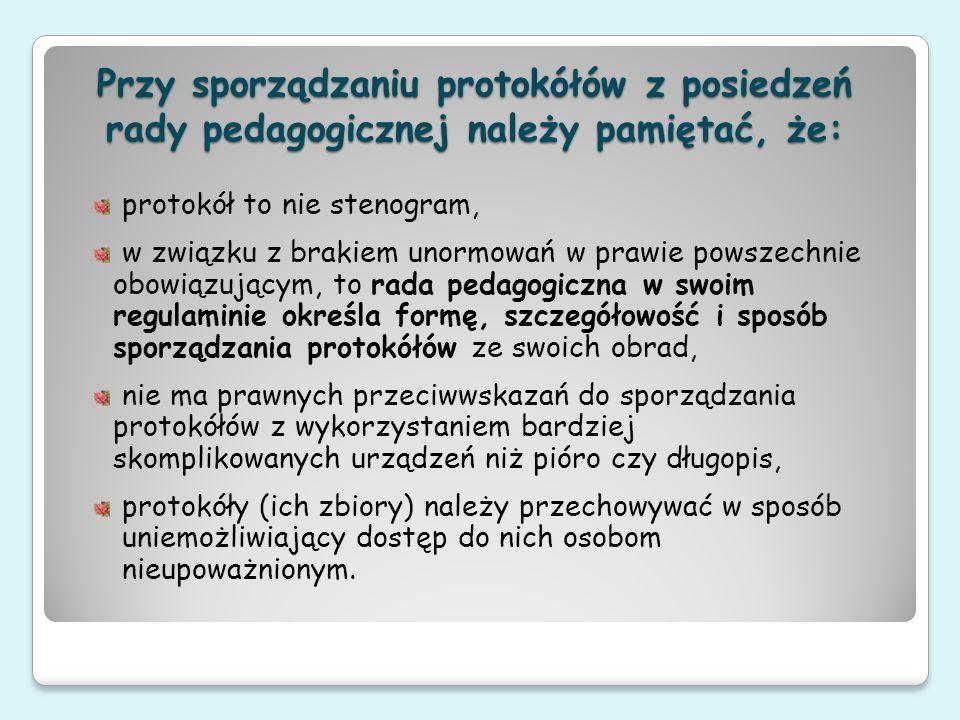 Przy sporządzaniu protokółów z posiedzeń rady pedagogicznej należy pamiętać, że: protokół to nie stenogram, w związku z brakiem unormowań w prawie pow