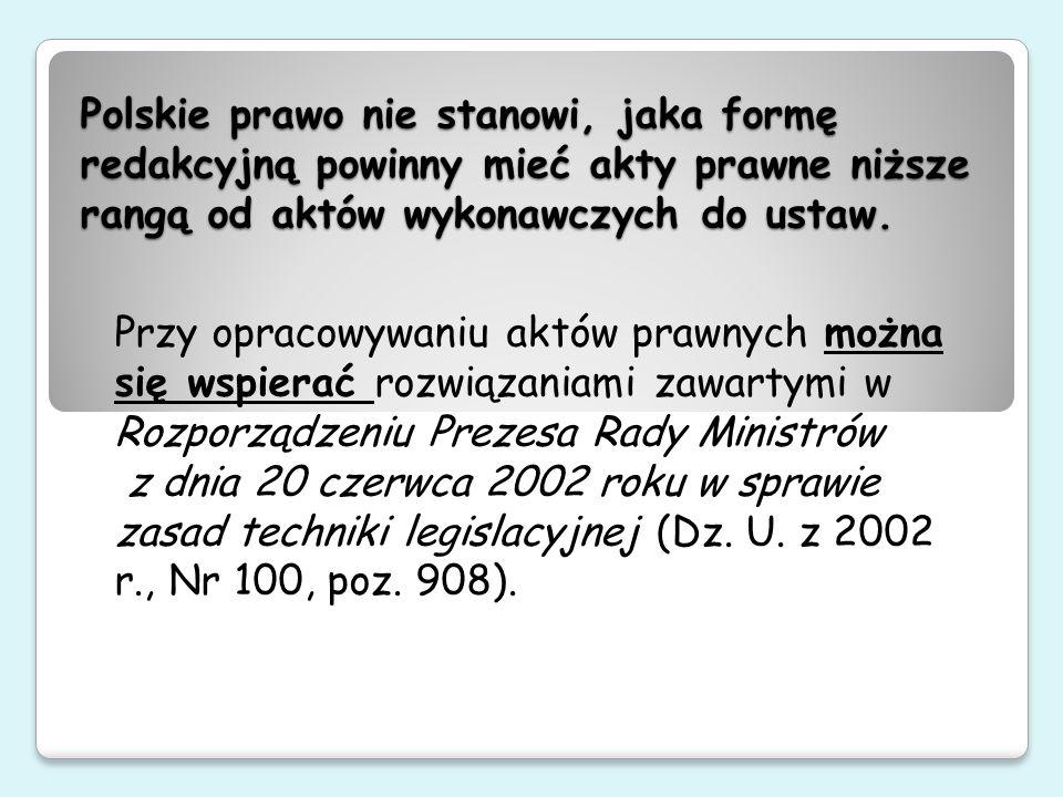 Polskie prawo nie stanowi, jaka formę redakcyjną powinny mieć akty prawne niższe rangą od aktów wykonawczych do ustaw. Przy opracowywaniu aktów prawny