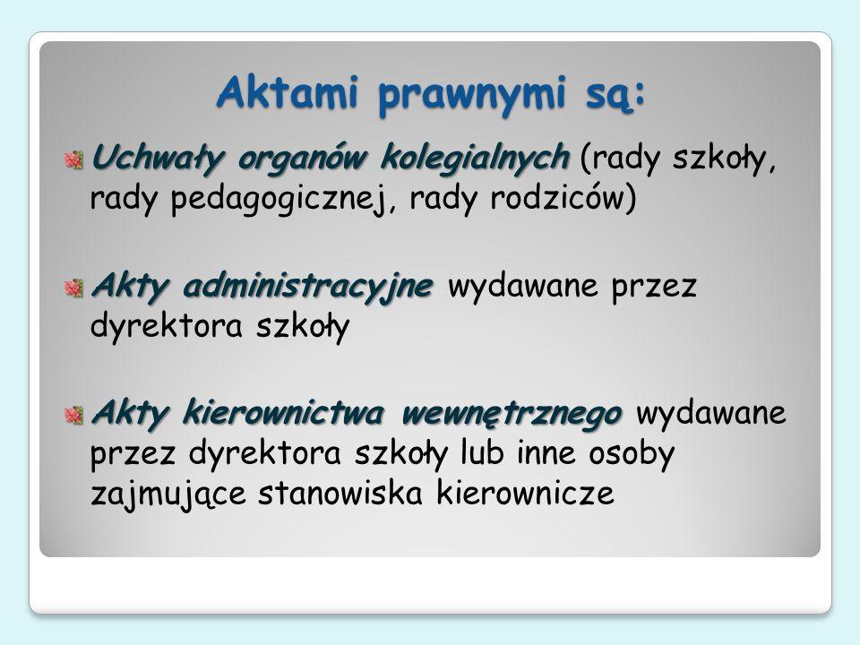 Aktami prawnymi są: Uchwały organów kolegialnych Uchwały organów kolegialnych (rady szkoły, rady pedagogicznej, rady rodziców) Akty administracyjne Ak