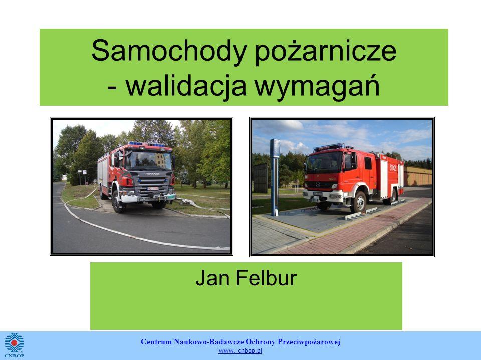 Centrum Naukowo-Badawcze Ochrony Przeciwpożarowej www. cnbop.pl Samochody pożarnicze - walidacja wymagań Jan Felbur