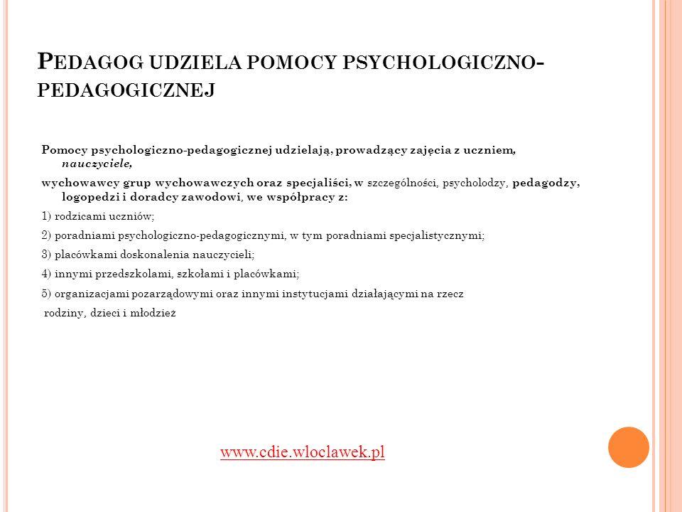 P EDAGOG MO ŻE BYĆ INICJATOREM UDZIELANIA POMOCY PSYCHOLOGICZNO - PEDAGOGICZNEJ Pomoc psychologiczno-pedagogiczna jest udzielana z inicjatywy: 1) ucznia; 2) rodziców ucznia; 3) nauczyciela, wychowawcy grupy wychowawczej lub specjalisty, prowadzącego zajęcia z uczniem; 4) poradni psychologiczno-pedagogicznej, w tym poradni specjalistycznej; 5) asystenta edukacji romskiej; 6) pomocy nauczyciela.