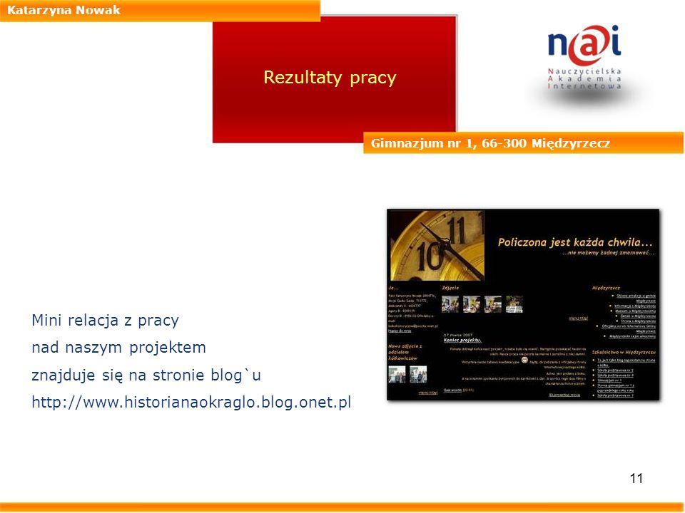 11 Katarzyna Nowak Gimnazjum nr 1, 66-300 Międzyrzecz Rezultaty pracy Mini relacja z pracy nad naszym projektem znajduje się na stronie blog`u http://