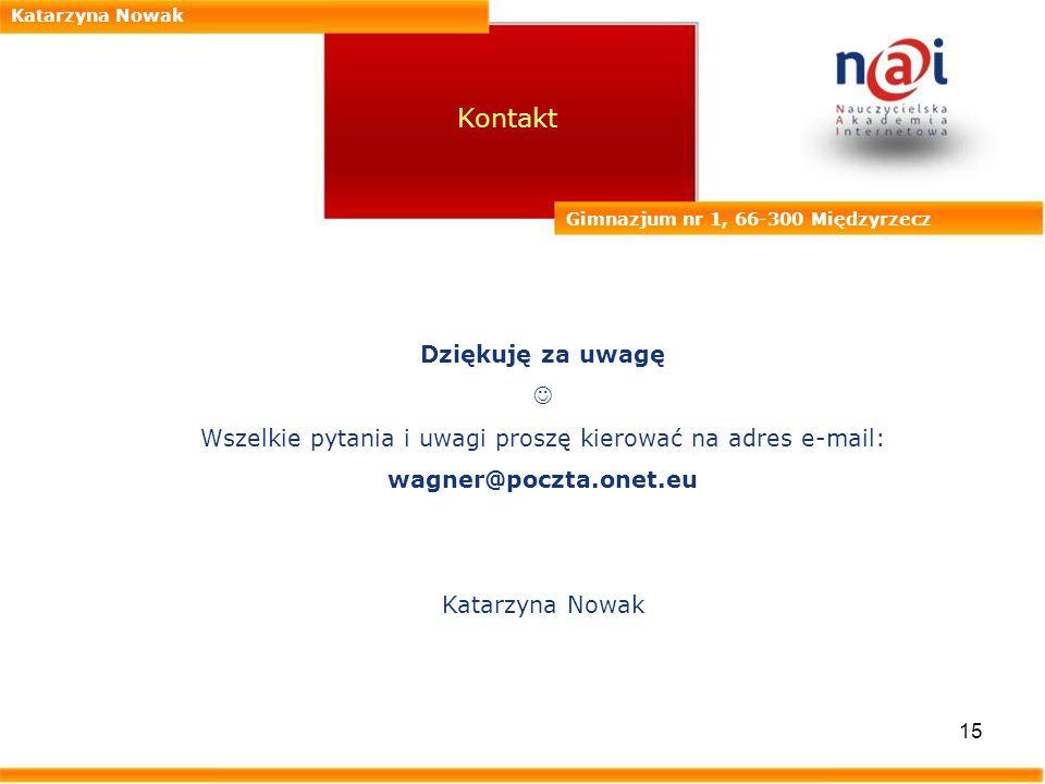 15 Katarzyna Nowak Gimnazjum nr 1, 66-300 Międzyrzecz Kontakt Dziękuję za uwagę Wszelkie pytania i uwagi proszę kierować na adres e-mail: wagner@poczt