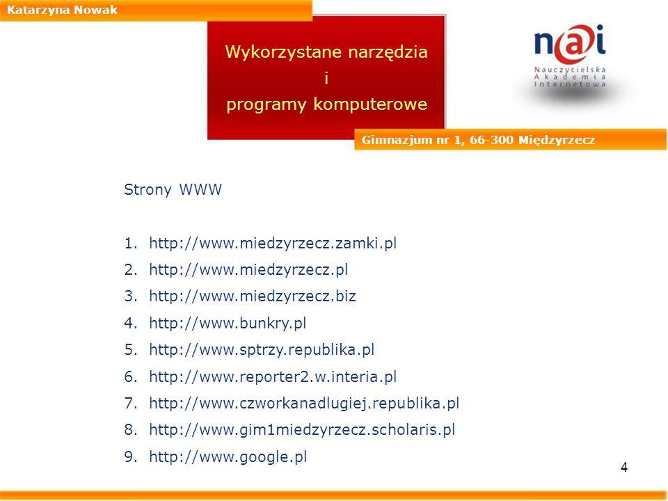 4 Katarzyna Nowak Gimnazjum nr 1, 66-300 Międzyrzecz Wykorzystane narzędzia i programy komputerowe Strony WWW 1.http://www.miedzyrzecz.zamki.pl 2.http