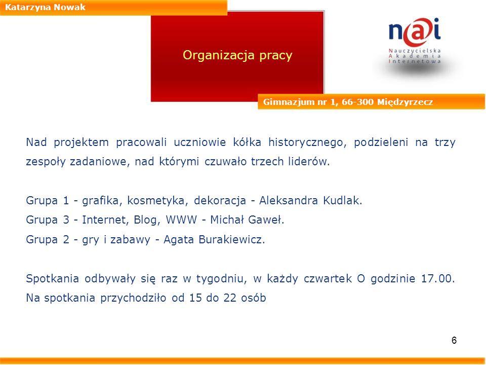 6 Katarzyna Nowak Gimnazjum nr 1, 66-300 Międzyrzecz Organizacja pracy Nad projektem pracowali uczniowie kółka historycznego, podzieleni na trzy zespo