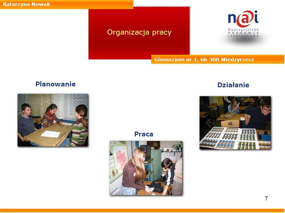 7 Katarzyna Nowak Gimnazjum nr 1, 66-300 Międzyrzecz Organizacja pracy Planowanie Działanie Praca