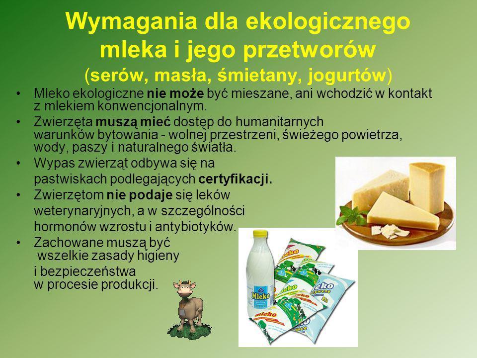 Wymagania dla ekologicznego mleka i jego przetworów (serów, masła, śmietany, jogurtów) Mleko ekologiczne nie może być mieszane, ani wchodzić w kontakt