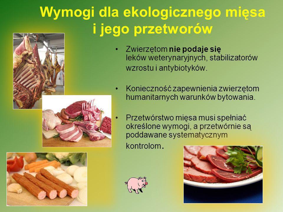 Wymogi dla ekologicznego mięsa i jego przetworów Zwierzętom nie podaje się leków weterynaryjnych, stabilizatorów wzrostu i antybiotyków. Konieczność z