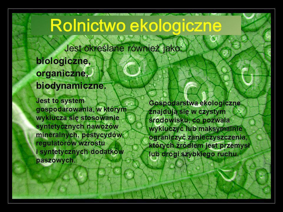 Rolnictwo ekologiczne Jest określane również jako: biologiczne, organiczne, biodynamiczne. Jest to system gospodarowania, w którym wyklucza się stosow