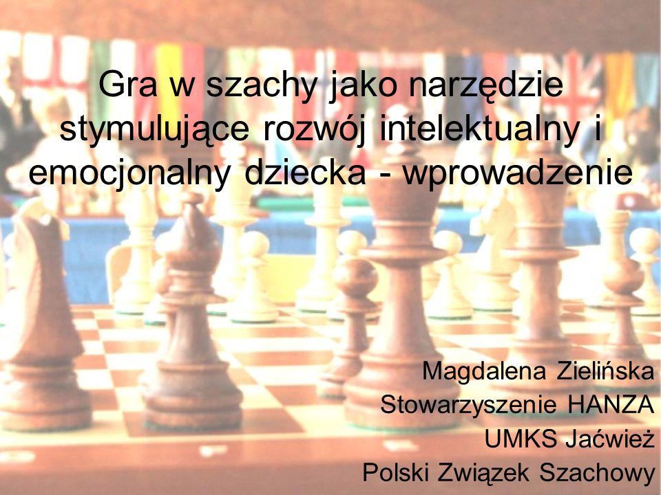 Gra w szachy jako narzędzie stymulujące rozwój intelektualny i emocjonalny dziecka - wprowadzenie Magdalena Zielińska Stowarzyszenie HANZA UMKS Jaćwie