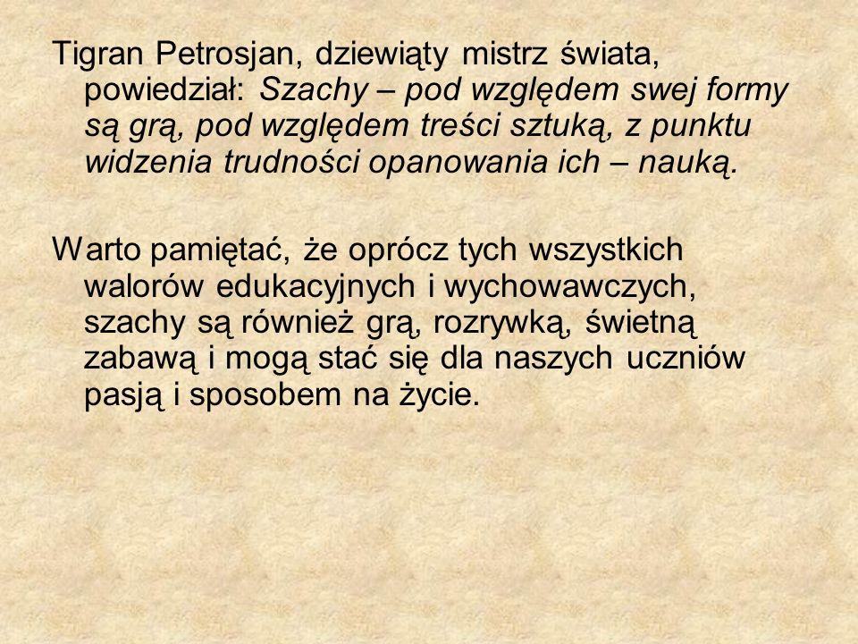 Tigran Petrosjan, dziewiąty mistrz świata, powiedział: Szachy – pod względem swej formy są grą, pod względem treści sztuką, z punktu widzenia trudnośc