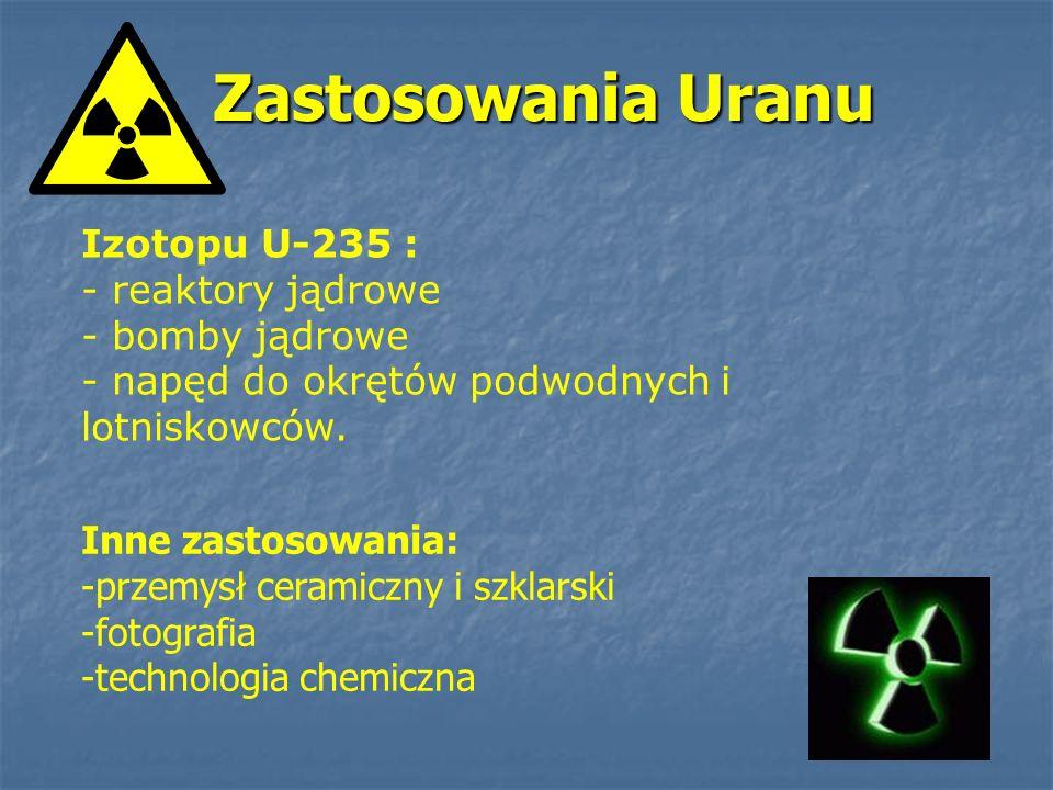Zastosowania Uranu Izotopu U-235 : - reaktory jądrowe - bomby jądrowe - napęd do okrętów podwodnych i lotniskowców. Inne zastosowania: -przemysł ceram