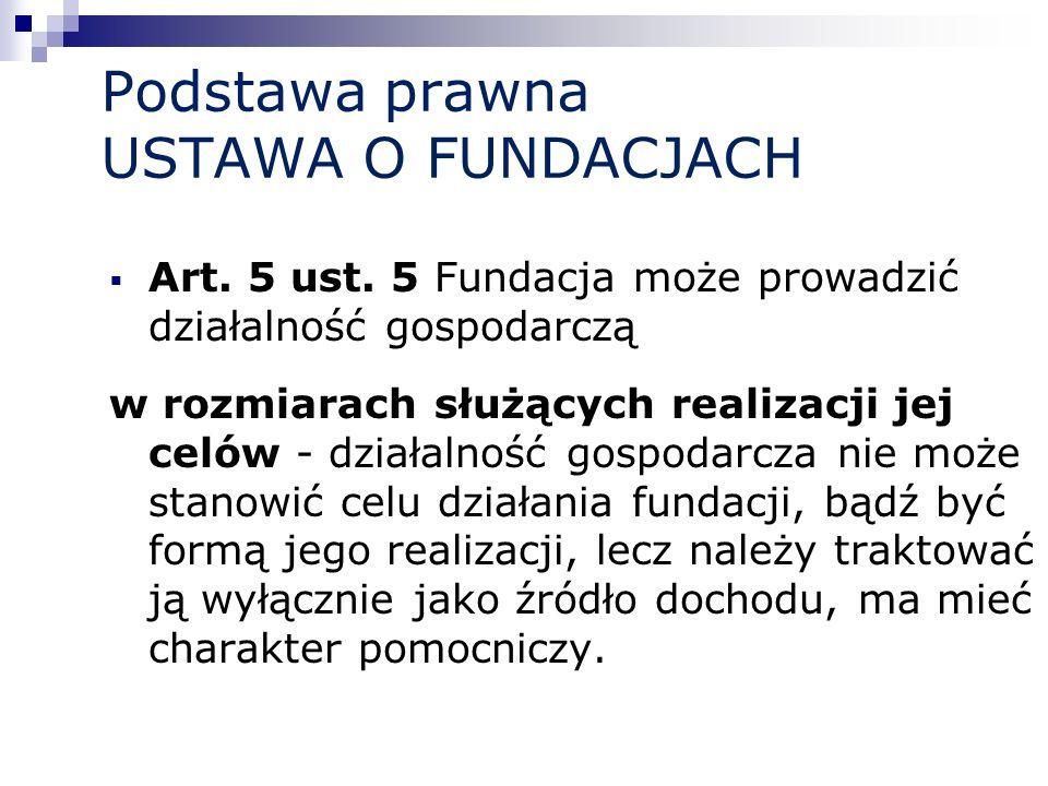 Podstawa prawna USTAWA O FUNDACJACH Art. 5 ust. 5 Fundacja może prowadzić działalność gospodarczą w rozmiarach służących realizacji jej celów - działa