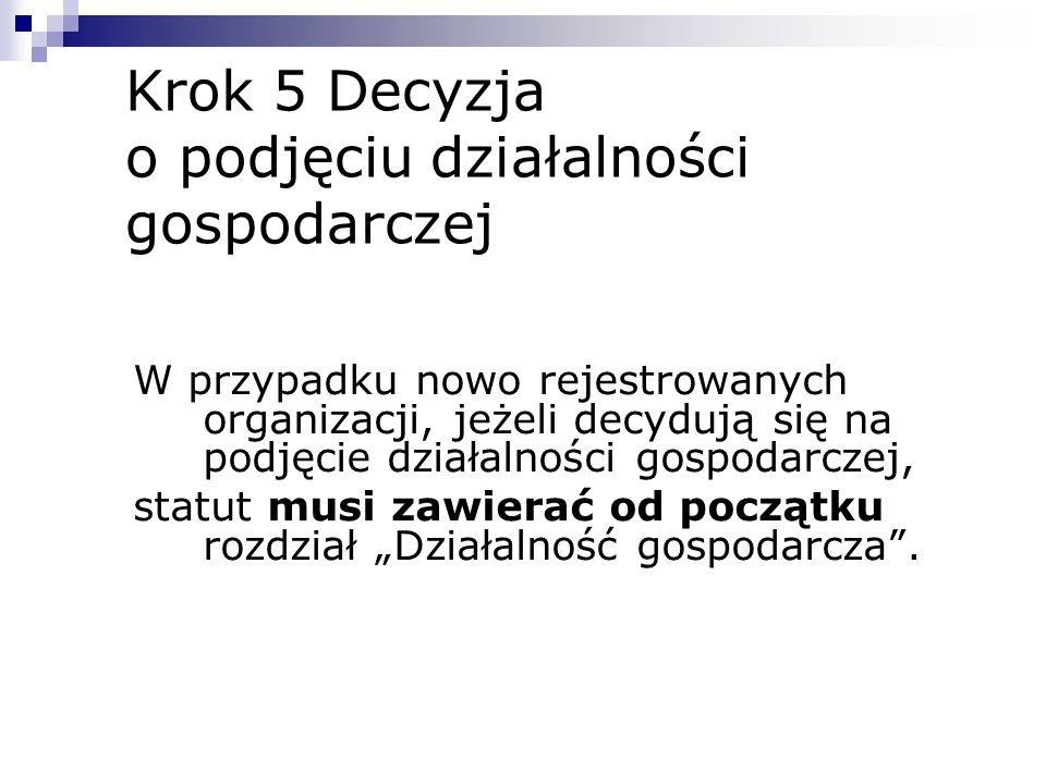 Krok 5 Decyzja o podjęciu działalności gospodarczej W przypadku nowo rejestrowanych organizacji, jeżeli decydują się na podjęcie działalności gospodar