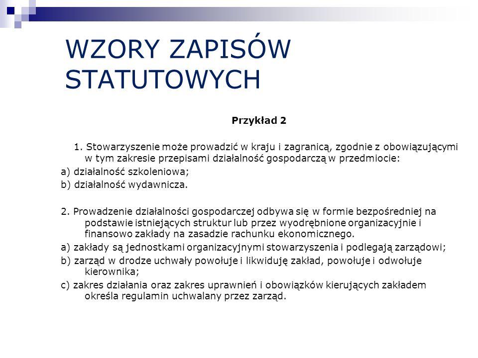 WZORY ZAPISÓW STATUTOWYCH Przykład 2 1. Stowarzyszenie może prowadzić w kraju i zagranicą, zgodnie z obowiązującymi w tym zakresie przepisami działaln