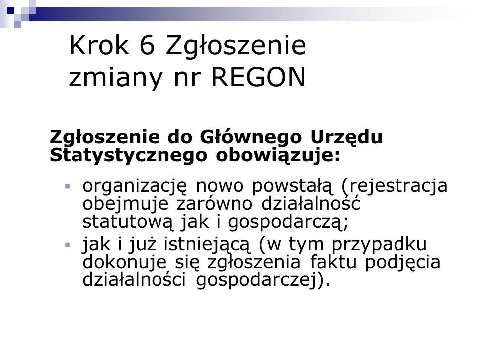 Krok 6 Zgłoszenie zmiany nr REGON Zgłoszenie do Głównego Urzędu Statystycznego obowiązuje: organizację nowo powstałą (rejestracja obejmuje zarówno dzi