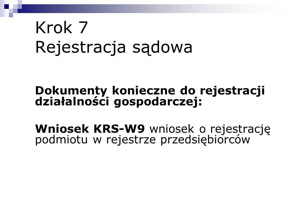 Krok 7 Rejestracja sądowa Dokumenty konieczne do rejestracji działalności gospodarczej: Wniosek KRS-W9 wniosek o rejestrację podmiotu w rejestrze prze