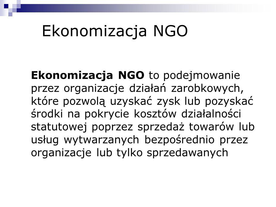 Ekonomizacja NGO Ekonomizacja NGO to podejmowanie przez organizacje działań zarobkowych, które pozwolą uzyskać zysk lub pozyskać środki na pokrycie ko