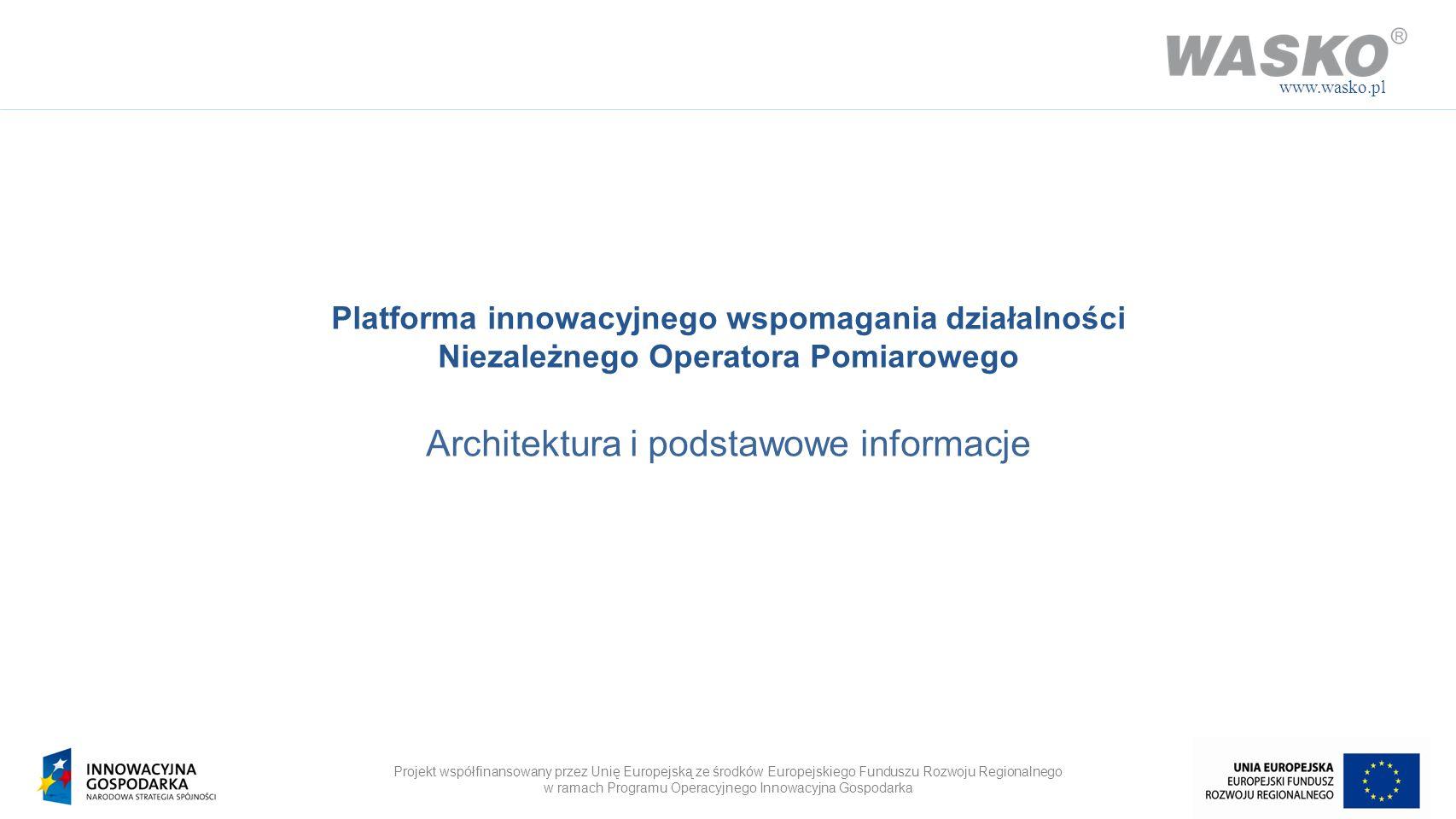 Projekt współfinansowany przez Unię Europejską ze środków Europejskiego Funduszu Rozwoju Regionalnego w ramach Programu Operacyjnego Innowacyjna Gospodarka www.wasko.pl O projekcie Platforma wspomagania Niezależnego Operatora Pomiarowego jest realizowana przez WASKO S.A.
