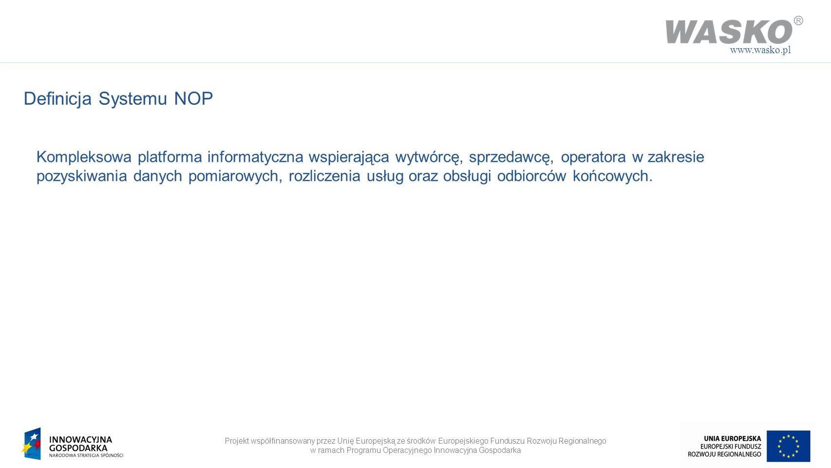 Projekt współfinansowany przez Unię Europejską ze środków Europejskiego Funduszu Rozwoju Regionalnego w ramach Programu Operacyjnego Innowacyjna Gospodarka www.wasko.pl Moduły funkcjonalne systemu Portal klienta/partneraInni operatorzy Moduł komunikacyjny Moduł integracyjny – szyna danych CRM/PRM Ewidencja klientów/ partnerów Workflow/ Zadania System billingowy TaryfikacjaWindykacja FakturowanieSalda i wypłaty System Zarządzania SieciąSystem Zarządzania Urządzeniami Pomiarowymi System Zarządzania Pomiarami Odbiorców BI/ Sprawozdawczość Platforma NOP Repozytorium Danych Ewidencyjnych Ewidencyjne dane biznesowe Ewidencyjne dane techniczne Repozytorium Danych Odczytowych Dane pomiaroweAgregacja pomiarów