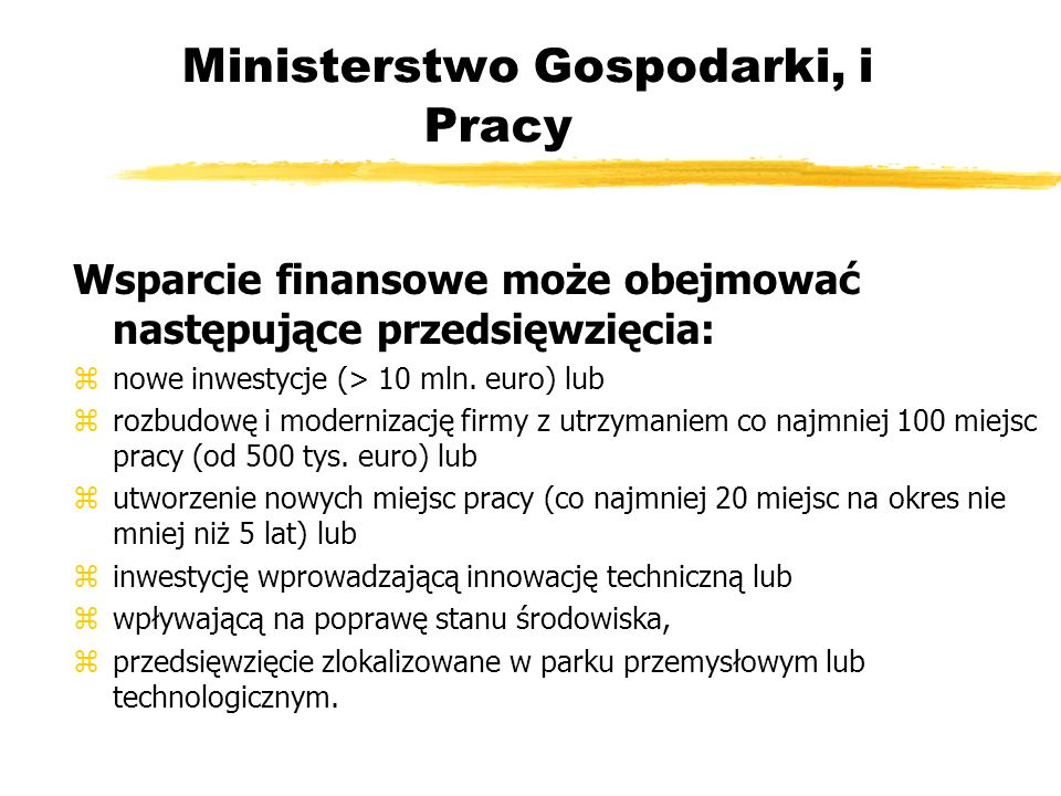 Ministerstwo Gospodarki, i Pracy Wsparcie finansowe może obejmować następujące przedsięwzięcia: znowe inwestycje (> 10 mln.
