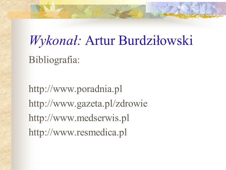 Wykonał: Artur Burdziłowski Bibliografia: http://www.poradnia.pl http://www.gazeta.pl/zdrowie http://www.medserwis.pl http://www.resmedica.pl