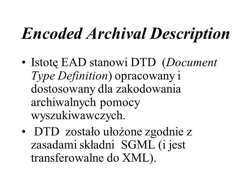 Encoded Archival Description Istotę EAD stanowi DTD (Document Type Definition) opracowany i dostosowany dla zakodowania archiwalnych pomocy wyszukiwawczych.