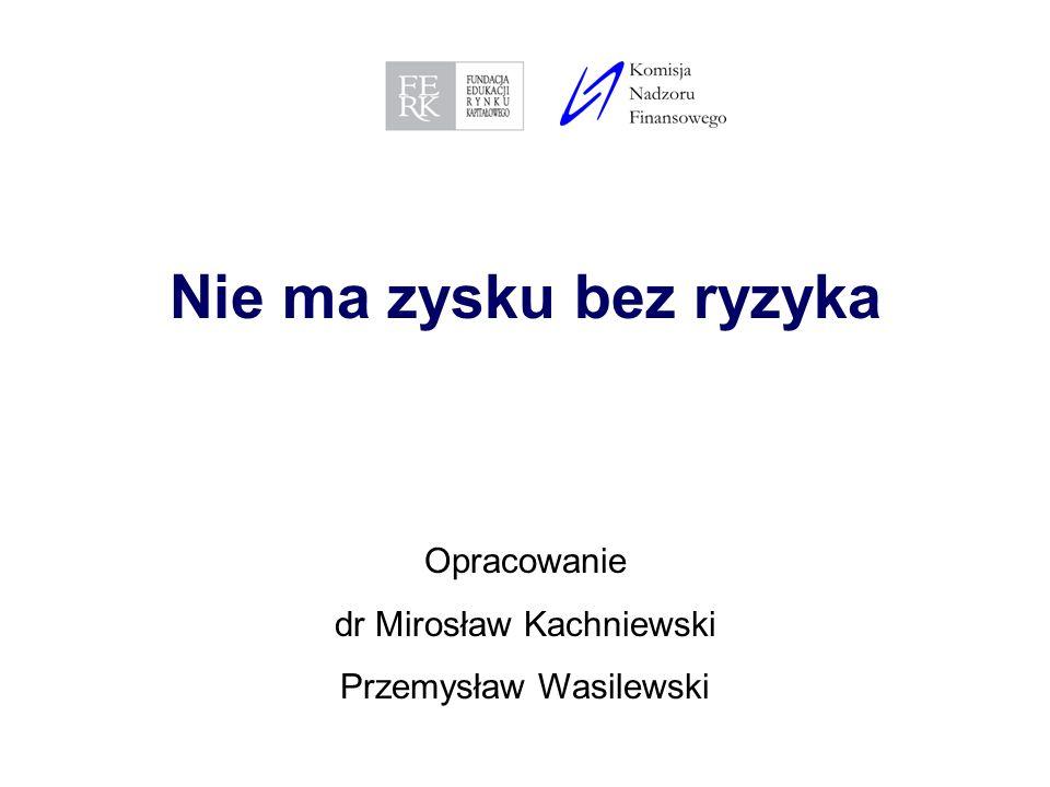1 Nie ma zysku bez ryzyka Opracowanie dr Mirosław Kachniewski Przemysław Wasilewski