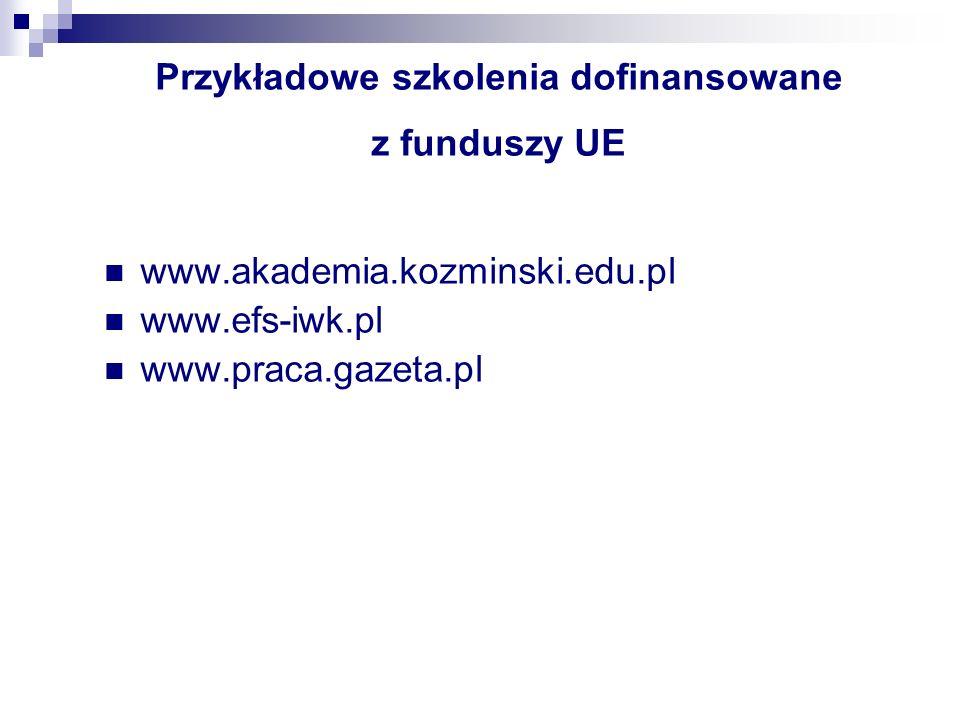 Przykładowe szkolenia dofinansowane z funduszy UE www.akademia.kozminski.edu.pl www.efs-iwk.pl www.praca.gazeta.pl