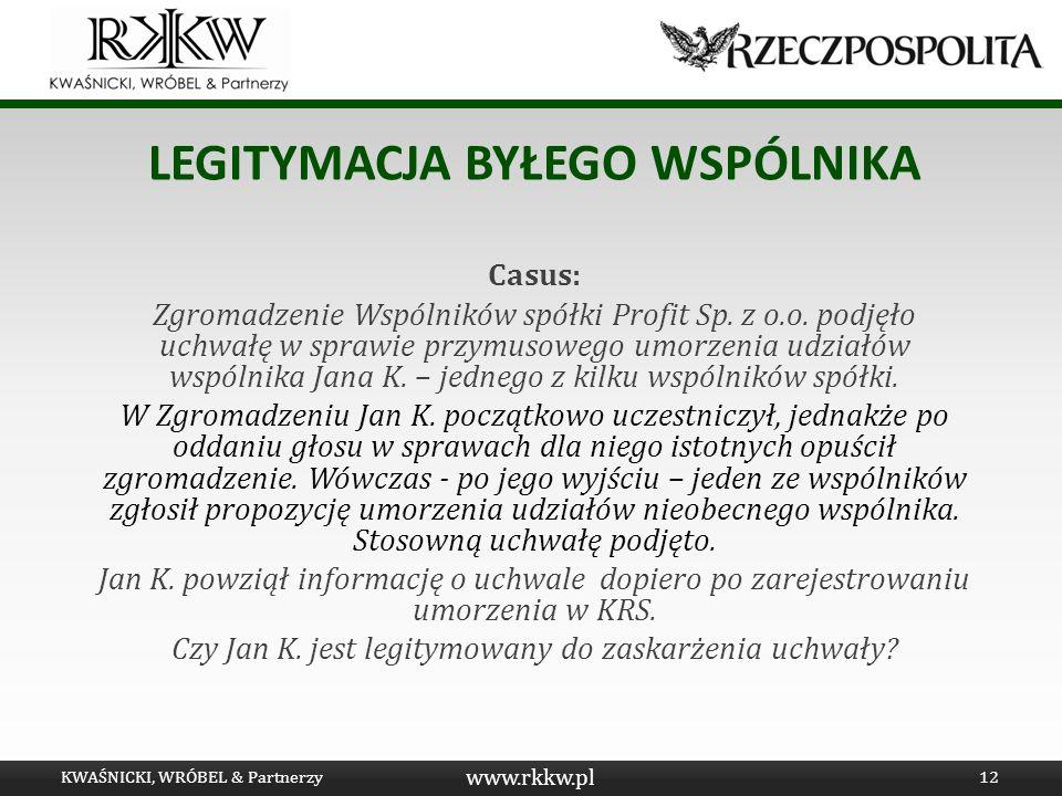 www.rkkw.pl LEGITYMACJA BYŁEGO WSPÓLNIKA Casus: Zgromadzenie Wspólników spółki Profit Sp. z o.o. podjęło uchwałę w sprawie przymusowego umorzenia udzi