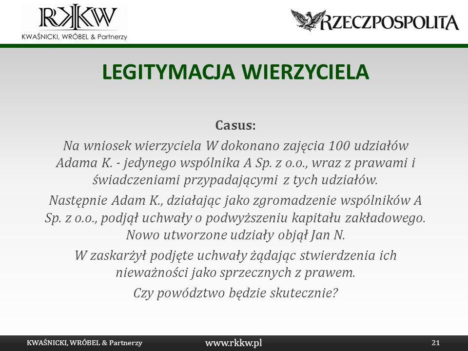 www.rkkw.pl LEGITYMACJA WIERZYCIELA Casus: Na wniosek wierzyciela W dokonano zajęcia 100 udziałów Adama K. - jedynego wspólnika A Sp. z o.o., wraz z p