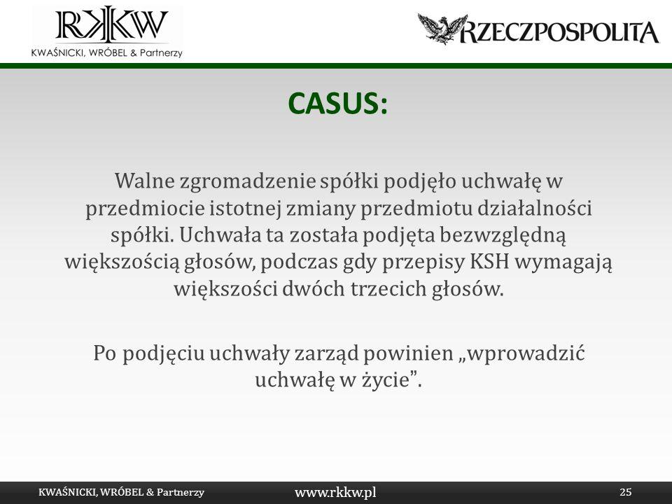 www.rkkw.pl CASUS: Walne zgromadzenie spółki podjęło uchwałę w przedmiocie istotnej zmiany przedmiotu działalności spółki. Uchwała ta została podjęta