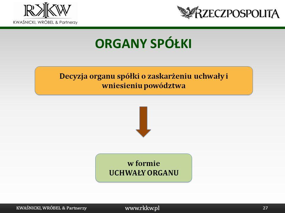 www.rkkw.pl ORGANY SPÓŁKI KWAŚNICKI, WRÓBEL & Partnerzy27 Decyzja organu spółki o zaskarżeniu uchwały i wniesieniu powództwa w formie UCHWAŁY ORGANU w
