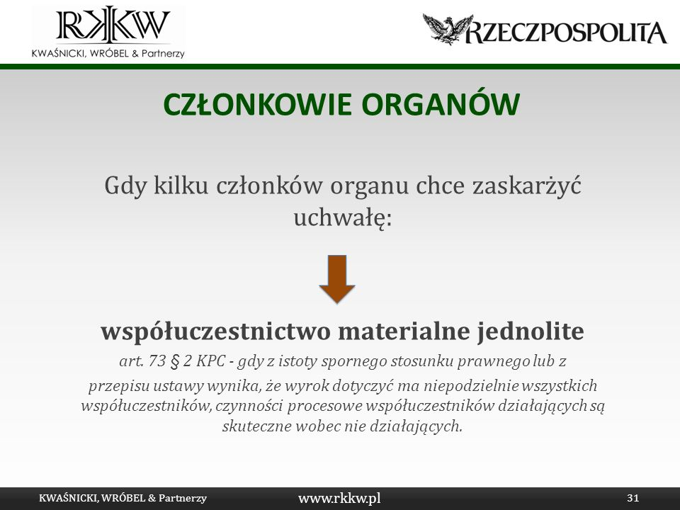 www.rkkw.pl CZŁONKOWIE ORGANÓW Gdy kilku członków organu chce zaskarżyć uchwałę: współuczestnictwo materialne jednolite art. 73 § 2 KPC - gdy z istoty