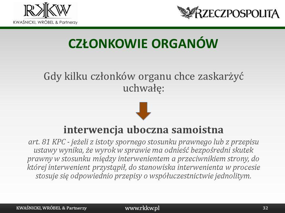 www.rkkw.pl CZŁONKOWIE ORGANÓW Gdy kilku członków organu chce zaskarżyć uchwałę: interwencja uboczna samoistna art. 81 KPC - jeżeli z istoty spornego