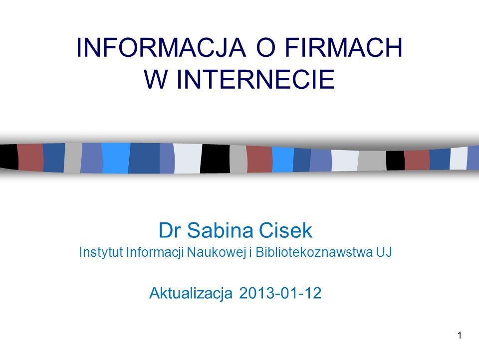 1 INFORMACJA O FIRMACH W INTERNECIE Dr Sabina Cisek Instytut Informacji Naukowej i Bibliotekoznawstwa UJ Aktualizacja 2013-01-12
