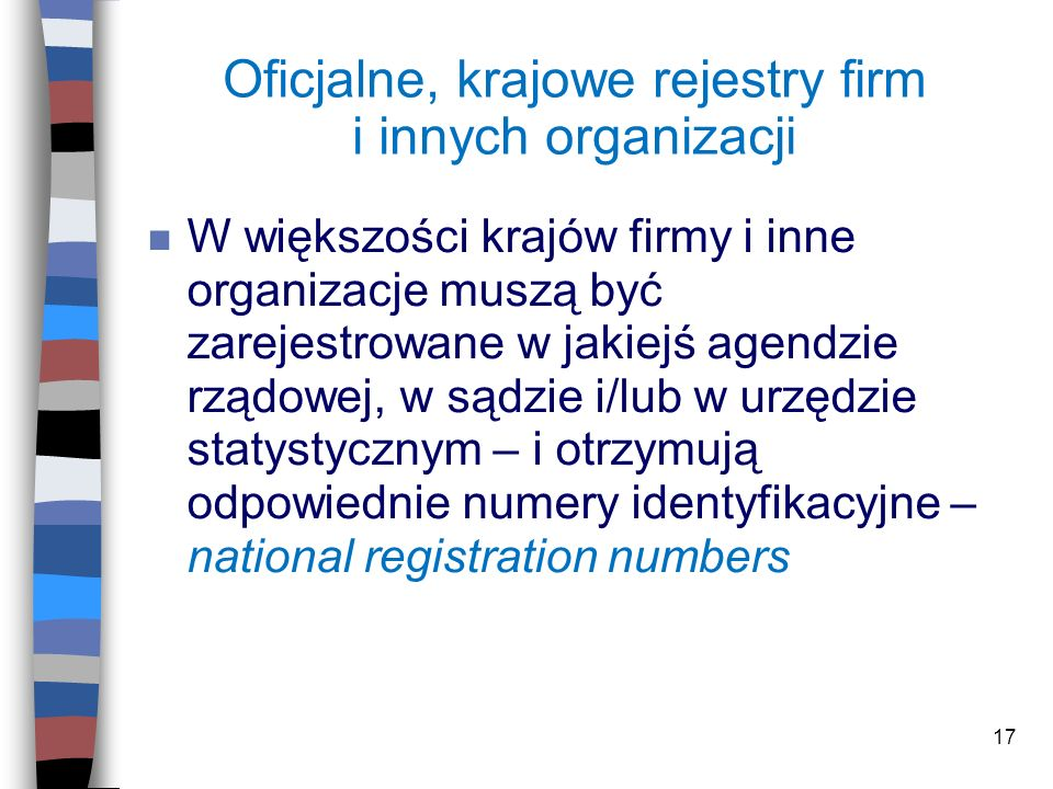 17 Oficjalne, krajowe rejestry firm i innych organizacji n W większości krajów firmy i inne organizacje muszą być zarejestrowane w jakiejś agendzie rz
