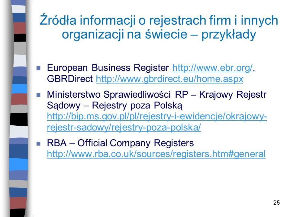 25 Źródła informacji o rejestrach firm i innych organizacji na świecie – przykłady n European Business Register http://www.ebr.org/, GBRDirect http://