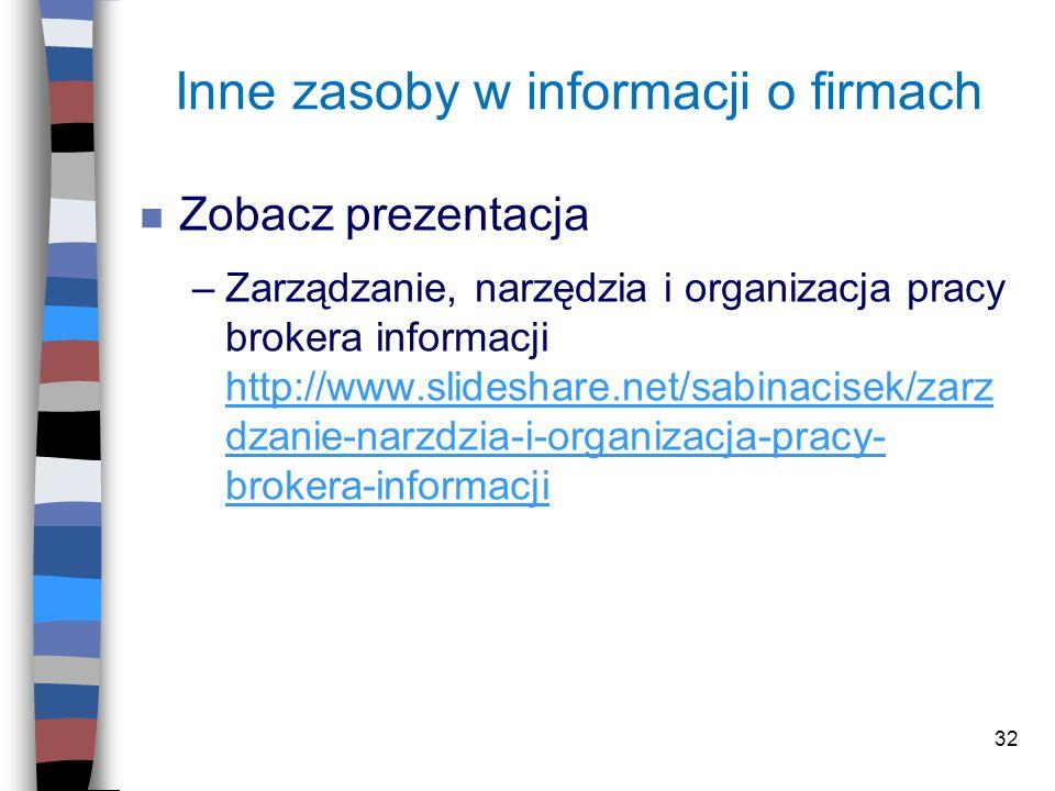 32 Inne zasoby w informacji o firmach n Zobacz prezentacja –Zarządzanie, narzędzia i organizacja pracy brokera informacji http://www.slideshare.net/sa