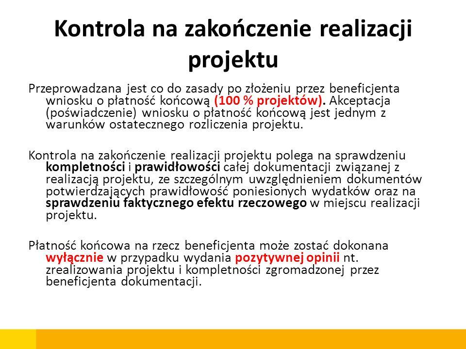 Kontrola na zakończenie realizacji projektu Przeprowadzana jest co do zasady po złożeniu przez beneficjenta wniosku o płatność końcową (100 % projektó