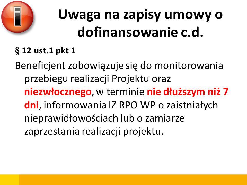 Uwaga na zapisy umowy o dofinansowanie c.d. § 12 ust.1 pkt 1 Beneficjent zobowiązuje się do monitorowania przebiegu realizacji Projektu oraz niezwłocz