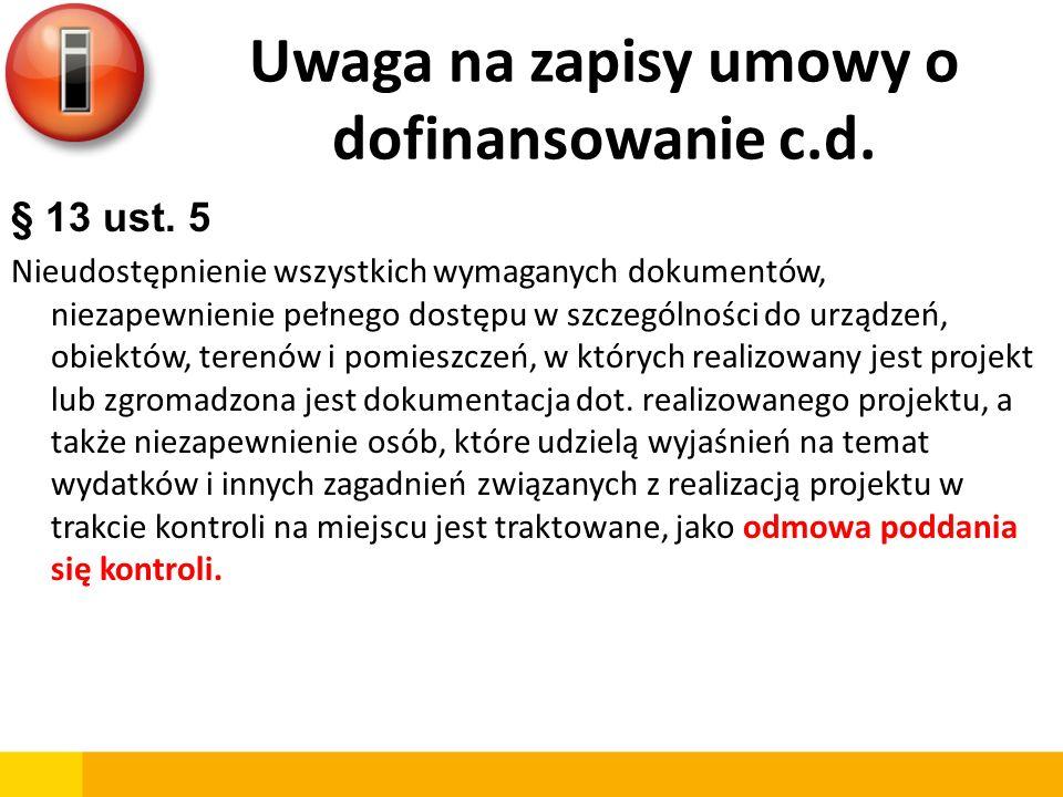 Uwaga na zapisy umowy o dofinansowanie c.d. § 13 ust. 5 Nieudostępnienie wszystkich wymaganych dokumentów, niezapewnienie pełnego dostępu w szczególno