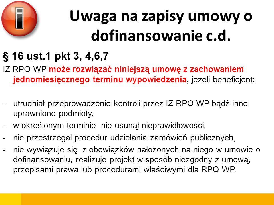 Uwaga na zapisy umowy o dofinansowanie c.d. § 16 ust.1 pkt 3, 4,6,7 IZ RPO WP może rozwiązać niniejszą umowę z zachowaniem jednomiesięcznego terminu w