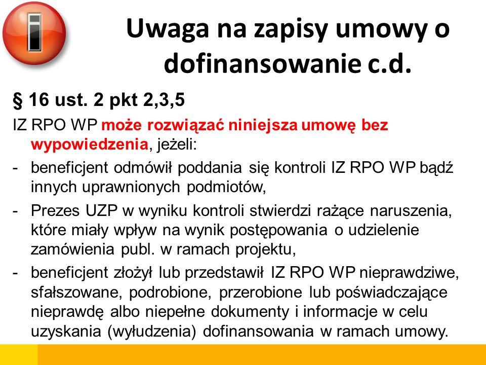 Uwaga na zapisy umowy o dofinansowanie c.d. § 16 ust. 2 pkt 2,3,5 IZ RPO WP może rozwiązać niniejsza umowę bez wypowiedzenia, jeżeli: -beneficjent odm