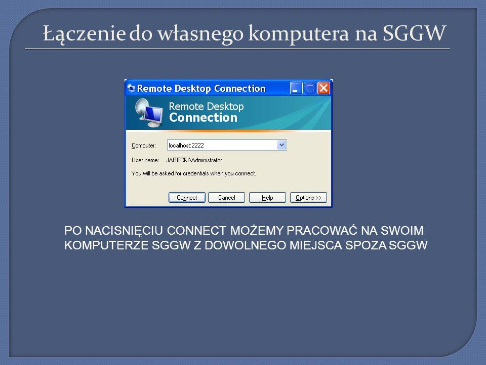 Łączenie do własnego komputera na SGGW PO NACISNIĘCIU CONNECT MOŻEMY PRACOWAĆ NA SWOIM KOMPUTERZE SGGW Z DOWOLNEGO MIEJSCA SPOZA SGGW