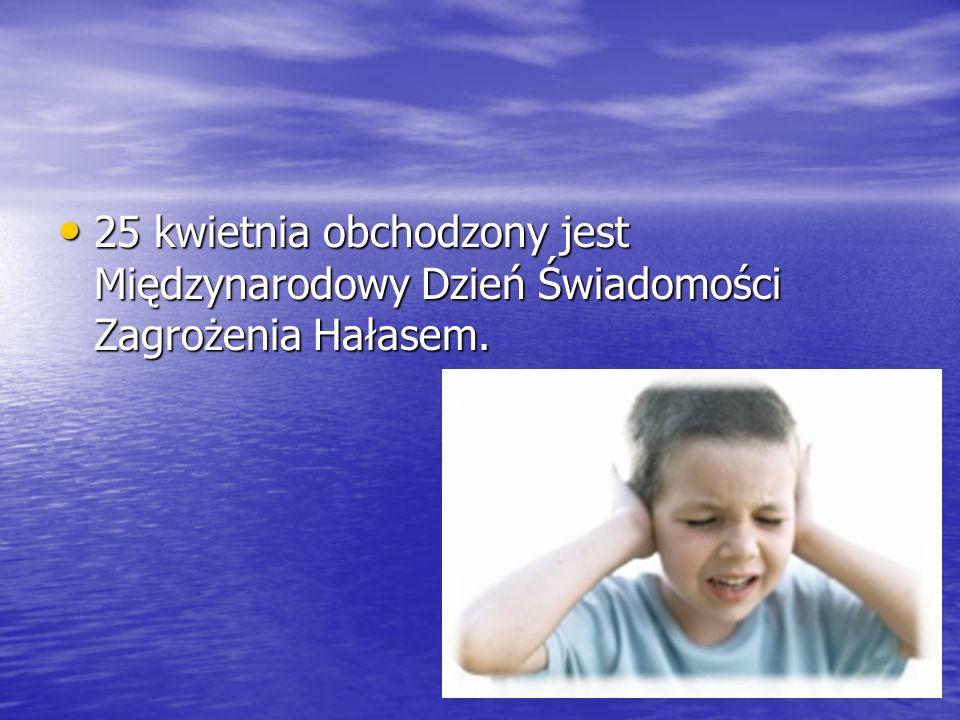 25 kwietnia obchodzony jest Międzynarodowy Dzień Świadomości Zagrożenia Hałasem. 25 kwietnia obchodzony jest Międzynarodowy Dzień Świadomości Zagrożen