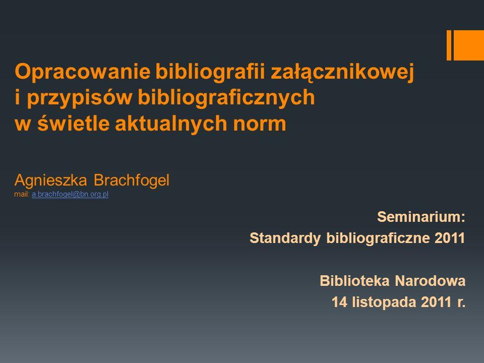 Opracowanie bibliografii załącznikowej i przypisów bibliograficznych w świetle aktualnych norm Agnieszka Brachfogel mail: a.brachfogel@bn.org.pla.brac
