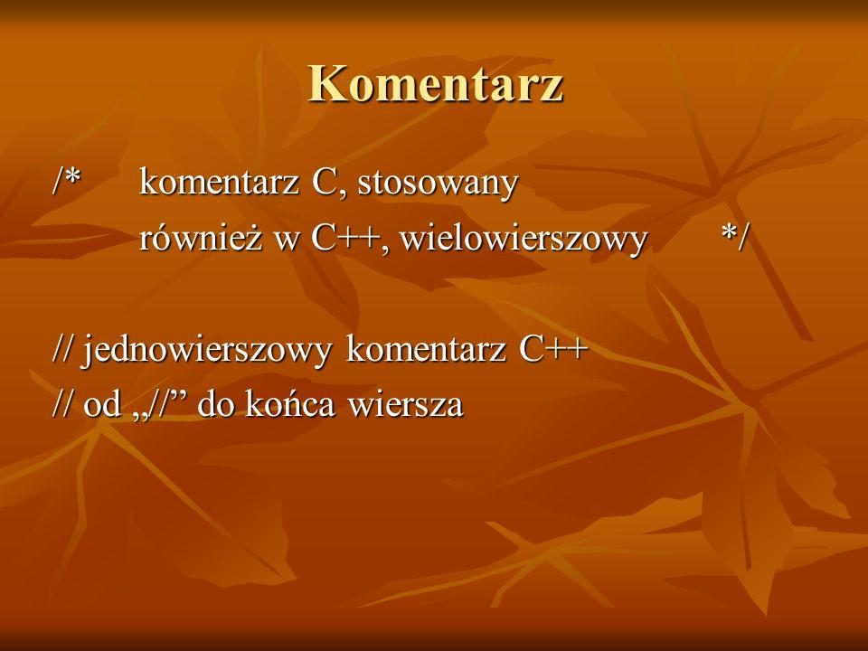 Komentarz /* komentarz C, stosowany również w C++, wielowierszowy */ // jednowierszowy komentarz C++ // od // do końca wiersza